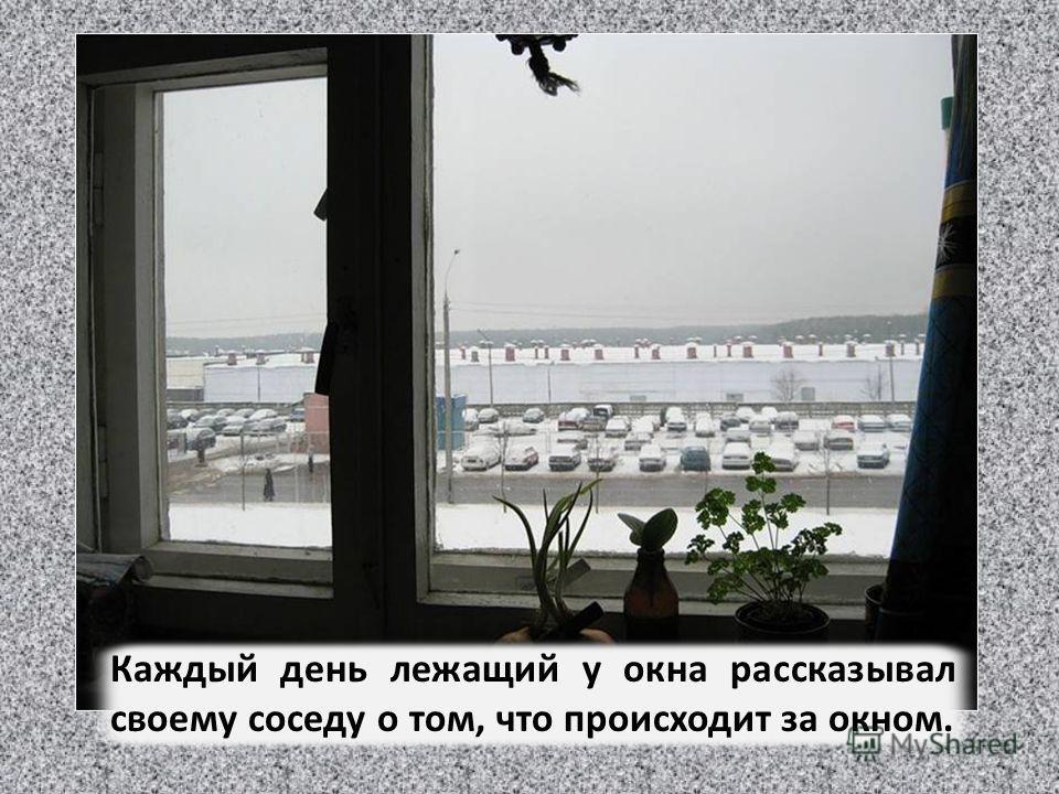 Что там видно в окне? как-то спросил тот, что лежал у двери. О! оживился первый. Я вижу небо, облака, напоминающие зверушек, озеро и лес вдалеке…