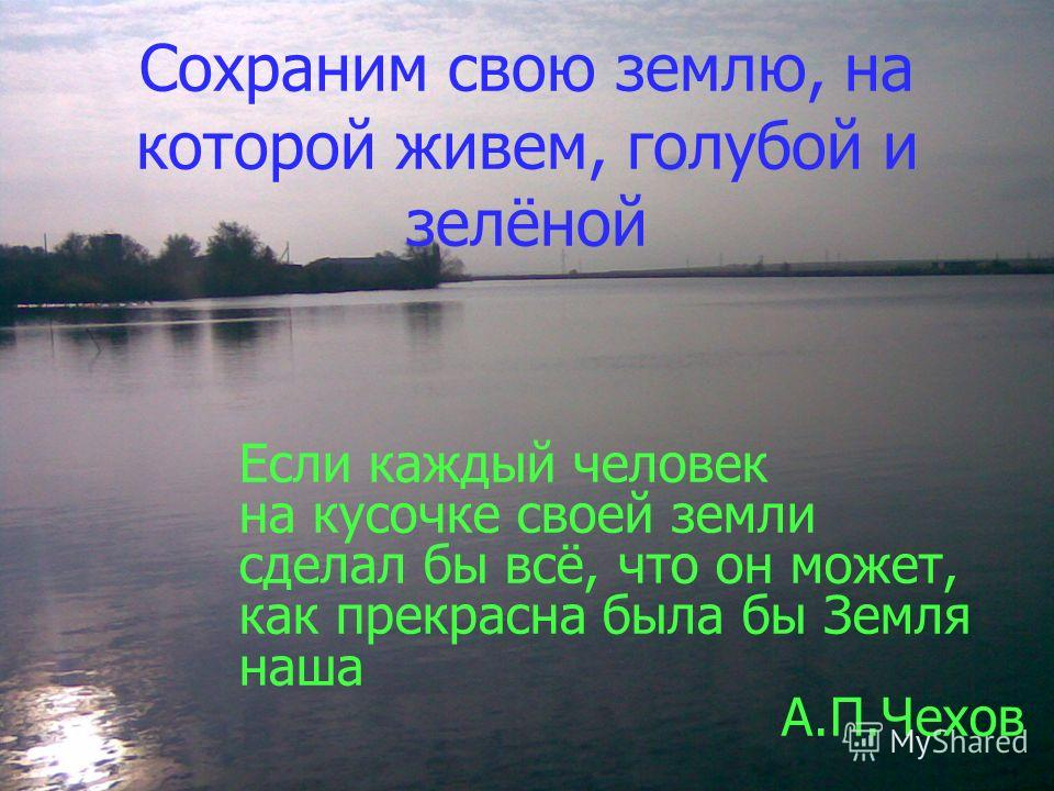 Сохраним свою землю, на которой живем, голубой и зелёной Если каждый человек на кусочке своей земли сделал бы всё, что он может, как прекрасна была бы Земля наша А.П.Чехов