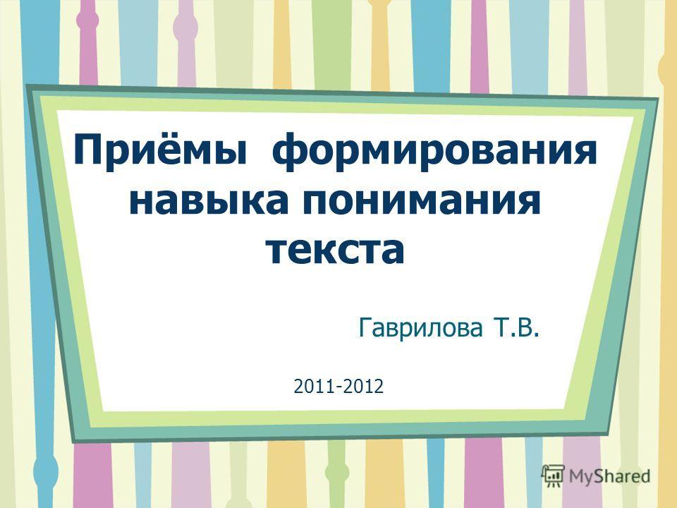 Гаврилова Т.В. Приёмы формирования навыка понимания текста 2011-2012