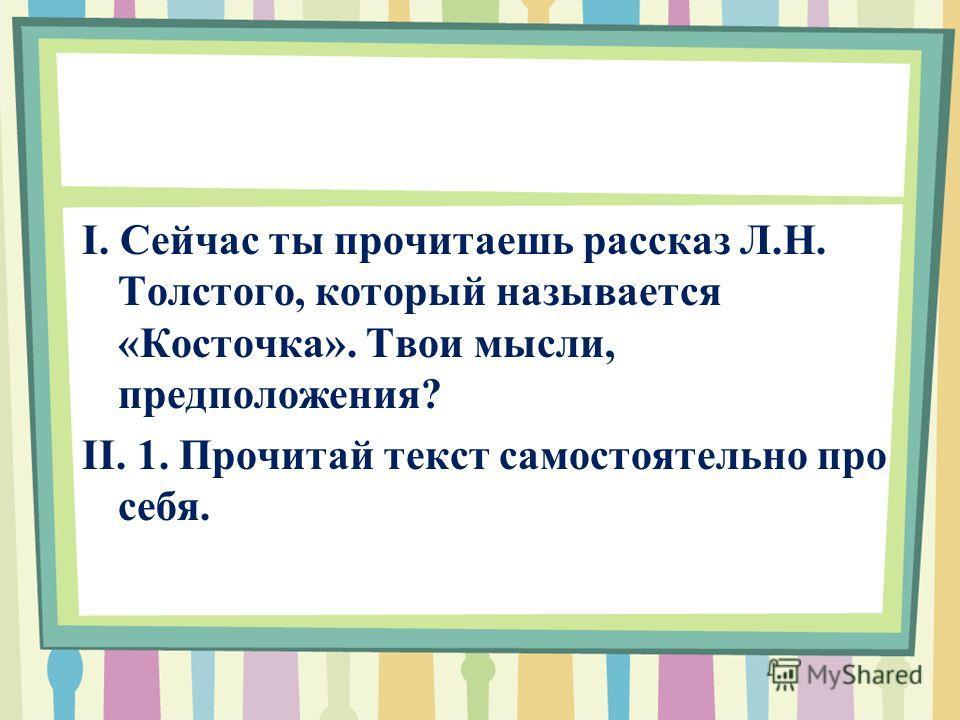 I. Сейчас ты прочитаешь рассказ Л.H. Толстого, который называется «Косточка». Твои мысли, предположения? II. 1. Прочитай текст самостоятельно про себя.