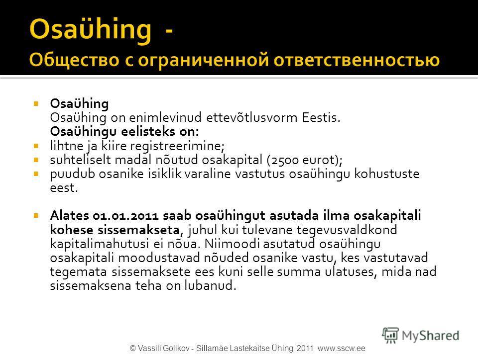Osaühing Osaühing on enimlevinud ettevõtlusvorm Eestis. Osaühingu eelisteks on: lihtne ja kiire registreerimine; suhteliselt madal nõutud osakapital (2500 eurot); puudub osanike isiklik varaline vastutus osaühingu kohustuste eest. Alates 01.01.2011 s