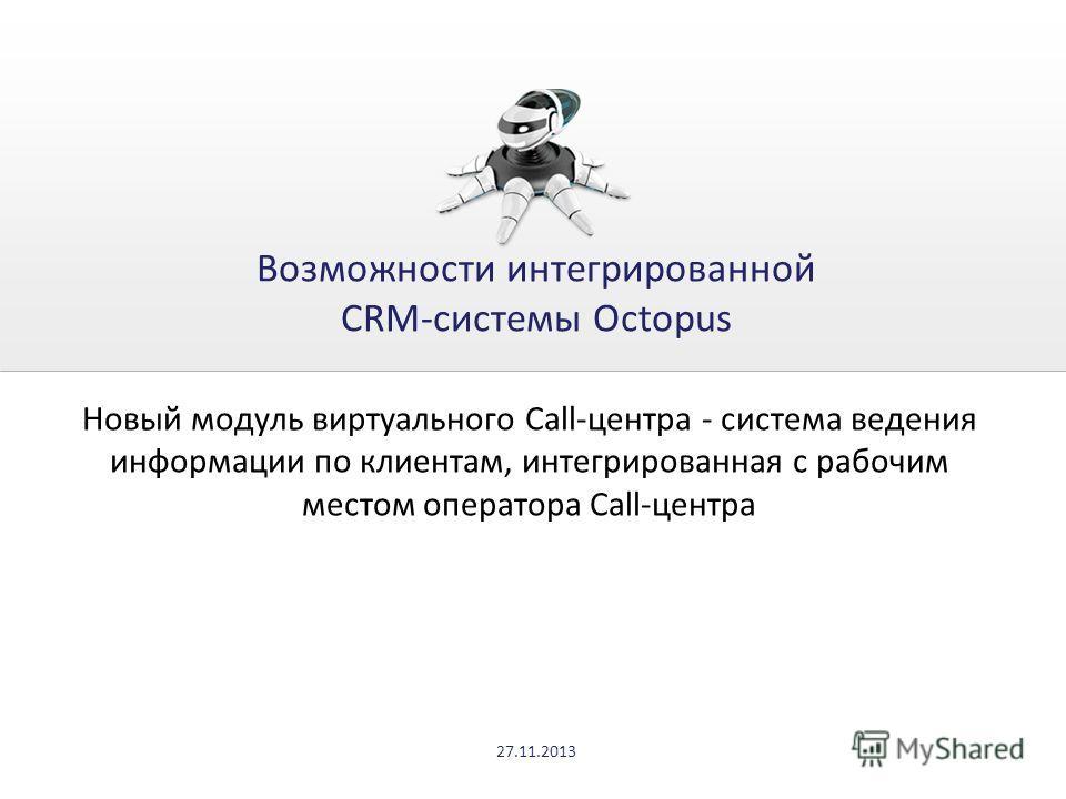 Возможности интегрированной CRM-системы Octopus Новый модуль виртуального Call-центра - система ведения информации по клиентам, интегрированная с рабочим местом оператора Call-центра 27.11.2013