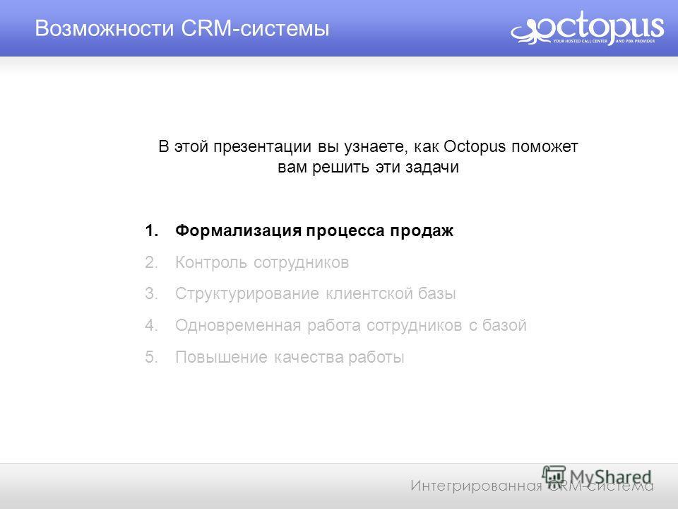 Возможности CRM-системы Интегрированная CRM-система В этой презентации вы узнаете, как Octopus поможет вам решить эти задачи 1. Формализация процесса продаж 2. Контроль сотрудников 3. Структурирование клиентской базы 4. Одновременная работа сотрудник