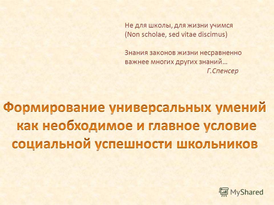 Не для школы, для жизни учимся (Non scholae, sed vitae discimus) Знания законов жизни несравненно важнее многих других знаний… Г.Спенсер