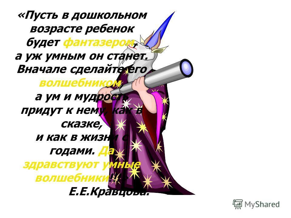 «Пусть в дошкольном возрасте ребенок будет фантазером, а уж умным он станет. Вначале сделайте его волшебником, а ум и мудрость придут к нему, как в сказке, и как в жизни с годами. Да здравствуют умные волшебники!!!» Е.Е.Кравцова.
