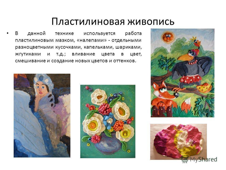 Пластилиновая живопись В данной технике используется работа пластилиновым мазком, «налепами» - отдельными разноцветными кусочками, капельками, шариками, жгутиками и т.д.; вливание цвета в цвет, смешивание и создание новых цветов и оттенков.
