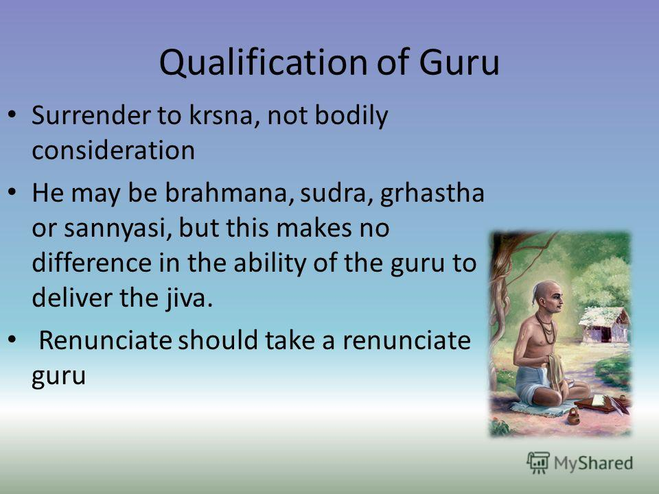 Qualification of Guru Surrender to krsna, not bodily consideration He may be brahmana, sudra, grhastha or sannyasi, but this makes no difference in the ability of the guru to deliver the jiva. Renunciate should take a renunciate guru