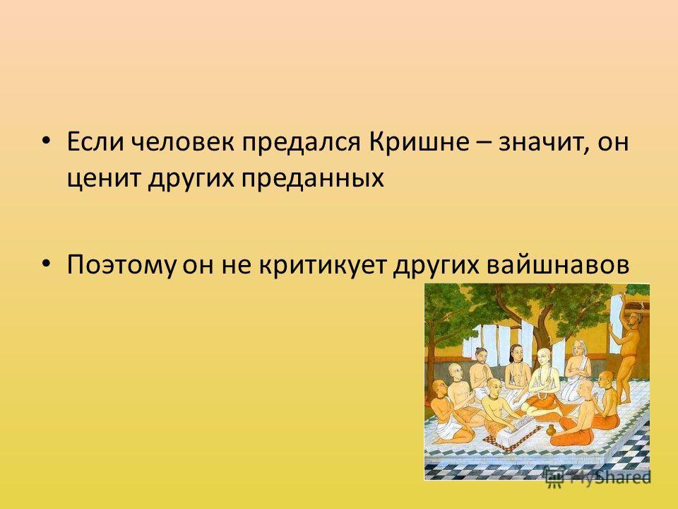 Если человек предался Кришне – значит, он ценит других преданных Поэтому он не критикует других вайшнавов