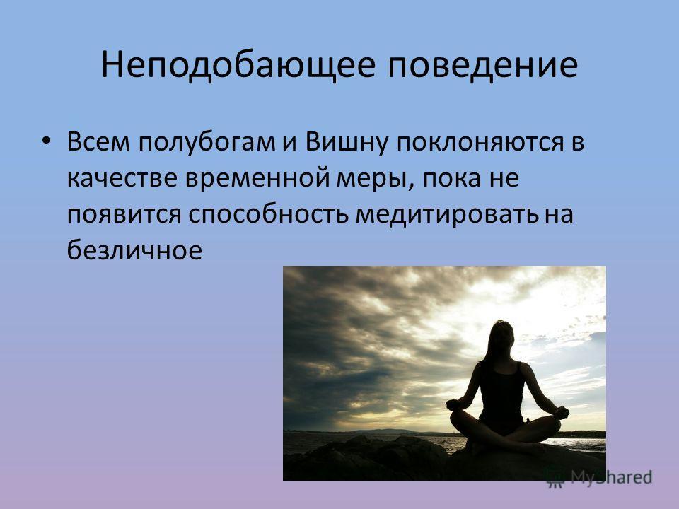Неподобающее поведение Всем полубогам и Вишну поклоняются в качестве временной меры, пока не появится способность медитировать на безличное