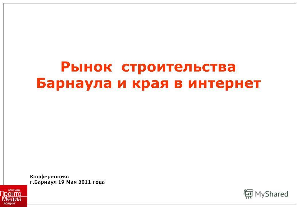 Конференция: г.Барнаул 19 Мая 2011 года Рынок строительства Барнаула и края в интернет