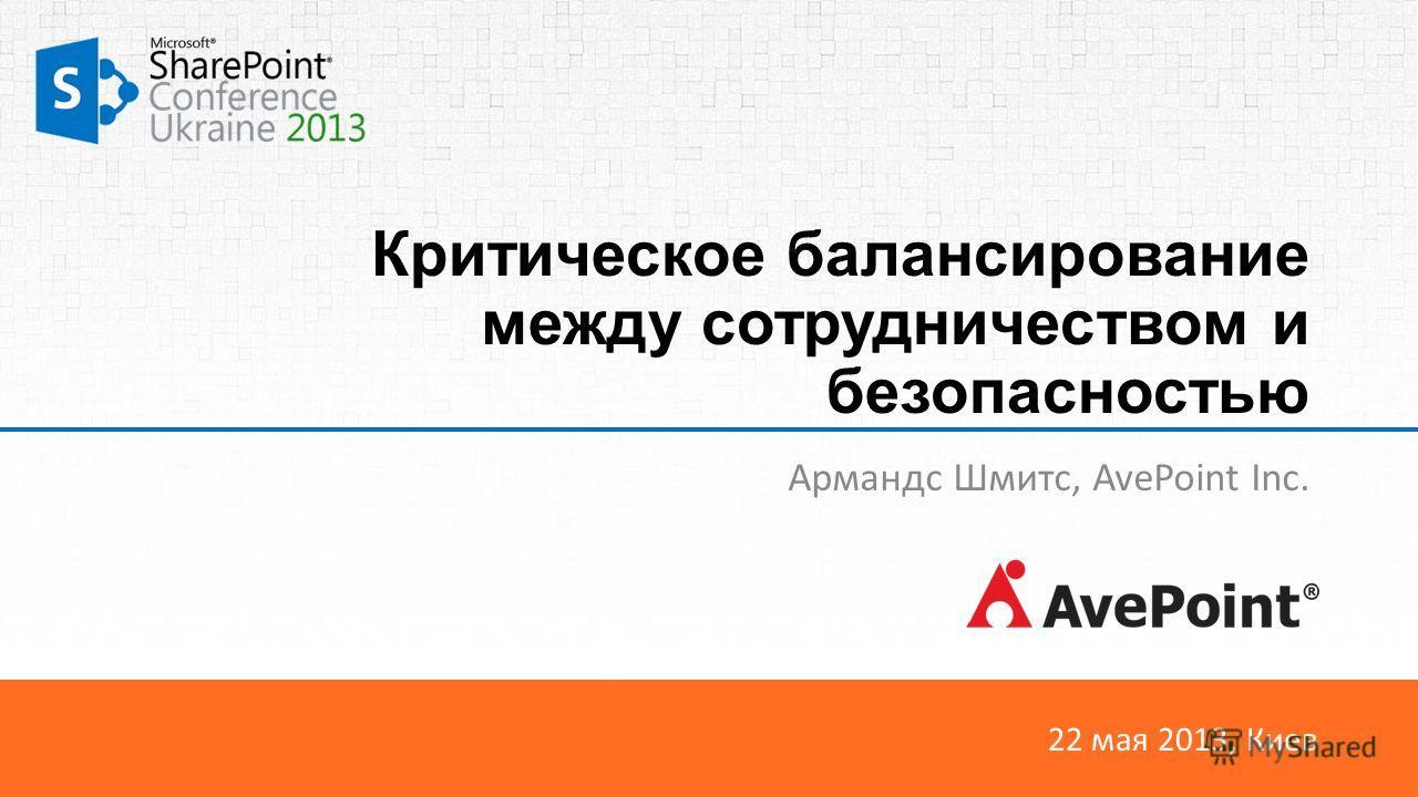 22 мая 2013, Киев Критическое балансирование между сотрудничеством и безопасностью Армандс Шмитс, AvePoint Inc.
