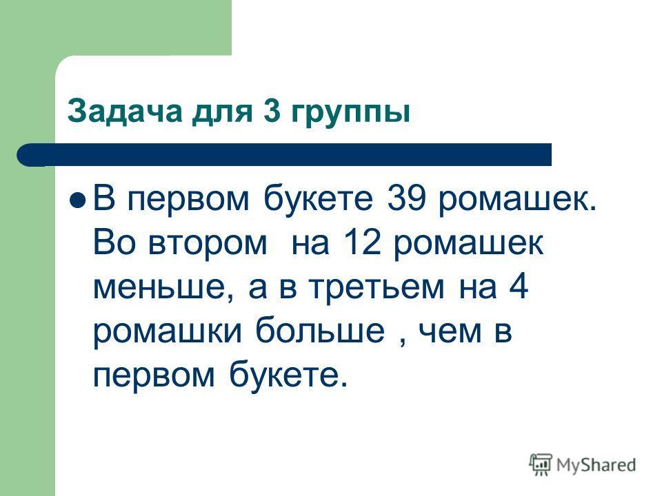 Задача для 3 группы В первом букете 39 ромашек. Во втором на 12 ромашек меньше, а в третьем на 4 ромашки больше, чем в первом букете.