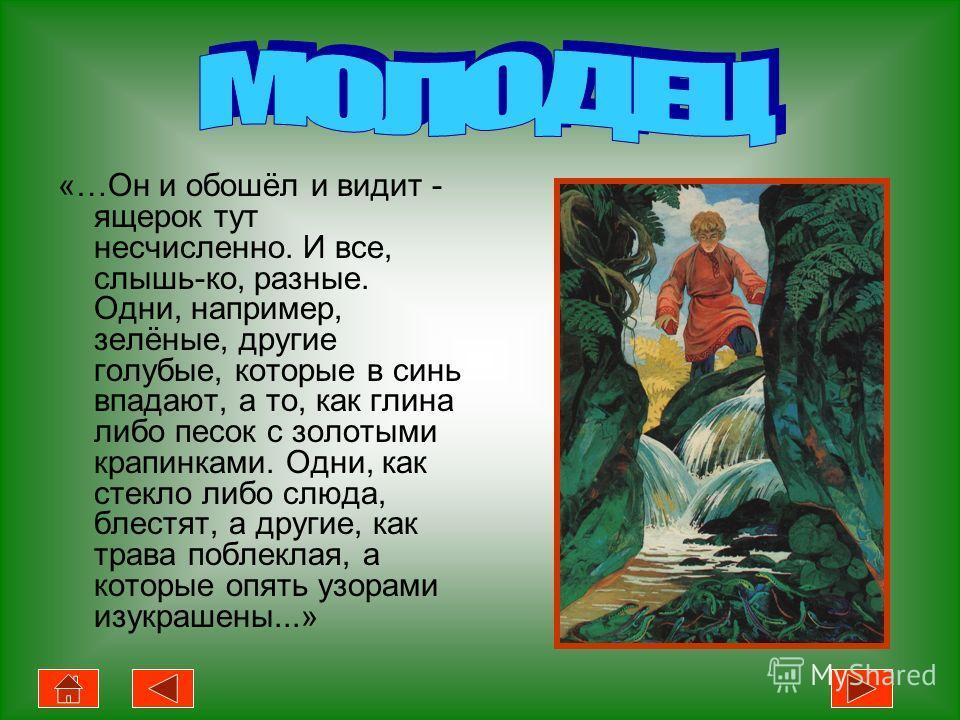 «…Он и обошёл и видит - ящерок тут несчисленно. И все, слышь-ко, разные. Одни, например, зелёные, другие голубые, которые в синь впадают, а то, как глина либо песок с золотыми крапинками. Одни, как стекло либо слюда, блестят, а другие, как трава побл