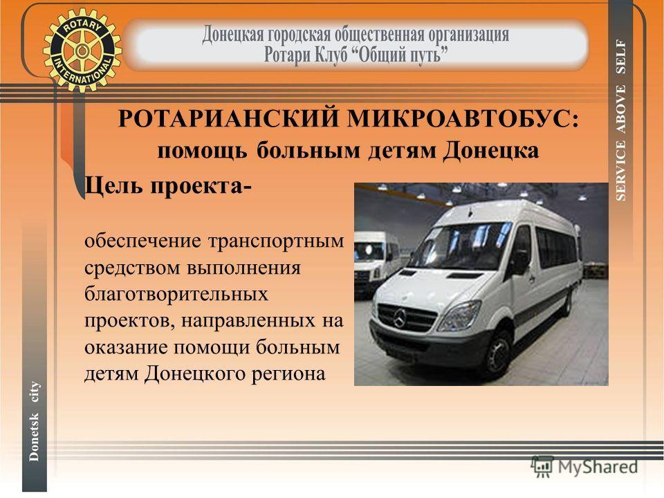 Цель проекта- обеспечение транспортным средством выполнения благотворительных проектов, направленных на оказание помощи больным детям Донецкого региона РОТАРИАНСКИЙ МИКРОАВТОБУС: помощь больным детям Донецка