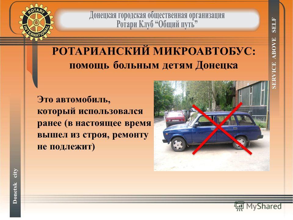 Это автомобиль, который использовался ранее (в настоящее время вышел из строя, ремонту не подлежит) РОТАРИАНСКИЙ МИКРОАВТОБУС: помощь больным детям Донецка