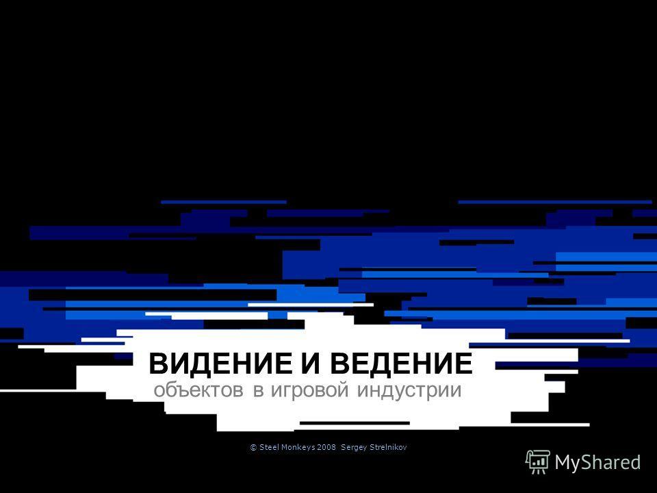 © Steel Monkeys 2008 Sergey Strelnikov ВИДЕНИЕ И ВЕДЕНИЕ объектов в игровой индустрии