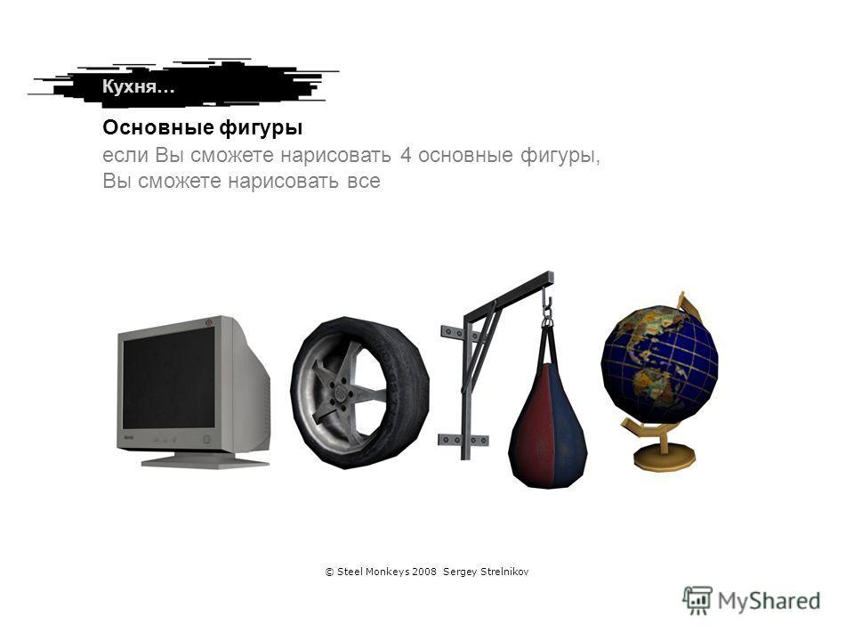 Кухня… Основные фигуры если Вы сможете нарисовать 4 основные фигуры, Вы сможете нарисовать все © Steel Monkeys 2008 Sergey Strelnikov
