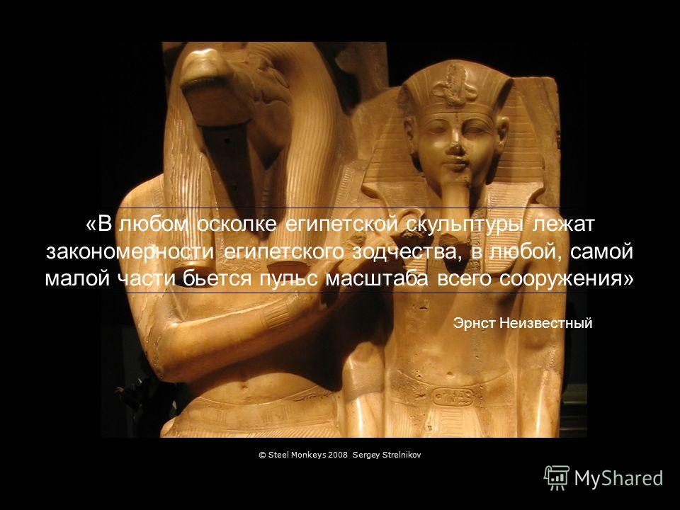 «В любом осколке египетской скульптуры лежат закономерности египетского зодчества, в любой, самой малой части бьется пульс масштаба всего сооружения» Эрнст Неизвестный © Steel Monkeys 2008 Sergey Strelnikov