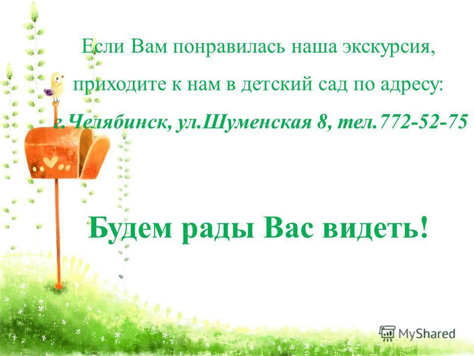 Если Вам понравилась наша экскурсия, приходите к нам в детский сад по адресу: г.Челябинск, ул.Шуменская 8, тел.772-52-75 Будем рады Вас видеть!