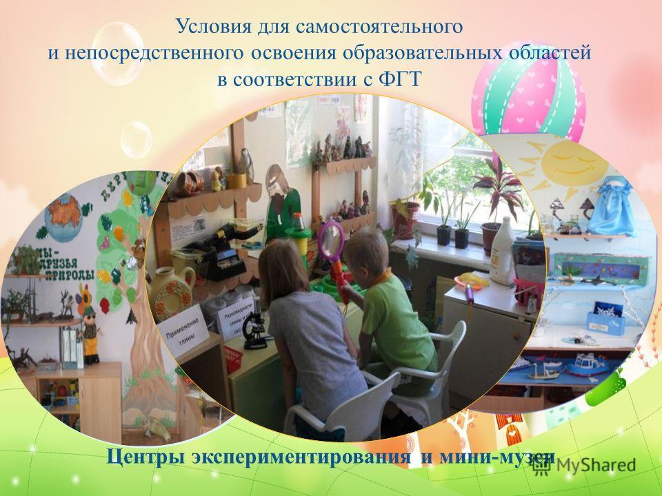 Условия для самостоятельного и непосредственного освоения образовательных областей в соответствии с ФГТ Центры экспериментирования и мини-музеи