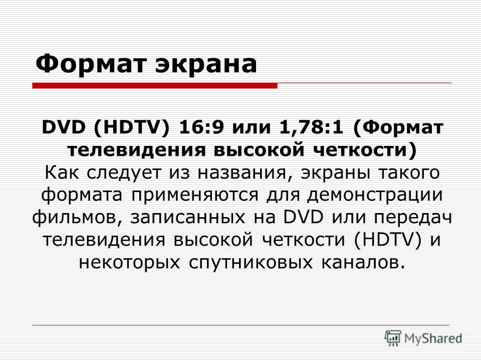 Формат экрана DVD (HDTV) 16:9 или 1,78:1 (Формат телевидения высокой четкости) Как следует из названия, экраны такого формата применяются для демонстрации фильмов, записанных на DVD или передач телевидения высокой четкости (HDTV) и некоторых спутнико