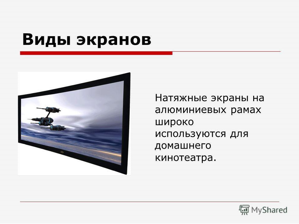 Виды экранов Натяжные экраны на алюминиевых рамах широко используются для домашнего кинотеатра.