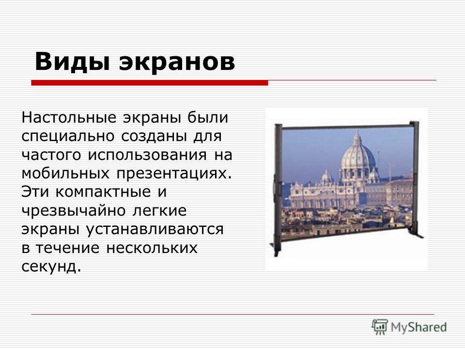 Виды экранов Настольные экраны были специально созданы для частого использования на мобильных презентациях. Эти компактные и чрезвычайно легкие экраны устанавливаются в течение нескольких секунд.