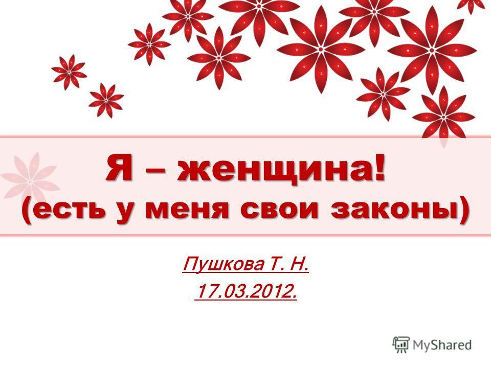 Я – женщина! (есть у меня свои законы) Пушкова Т. Н. 17.03.2012.