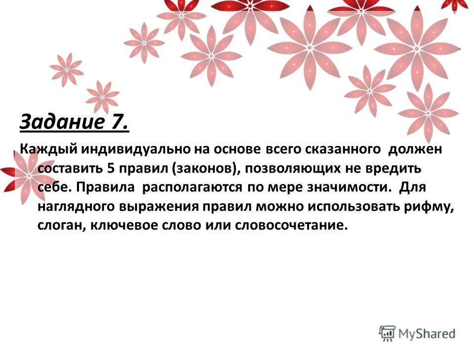 Задание 7. Каждый индивидуально на основе всего сказанного должен составить 5 правил (законов), позволяющих не вредить себе. Правила располагаются по мере значимости. Для наглядного выражения правил можно использовать рифму, слоган, ключевое слово ил