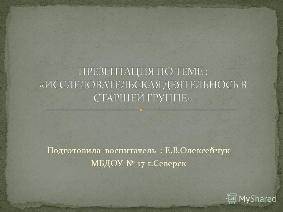 Подготовила воспитатель : Е.В.Олексейчук МБДОУ 17 г.Северск