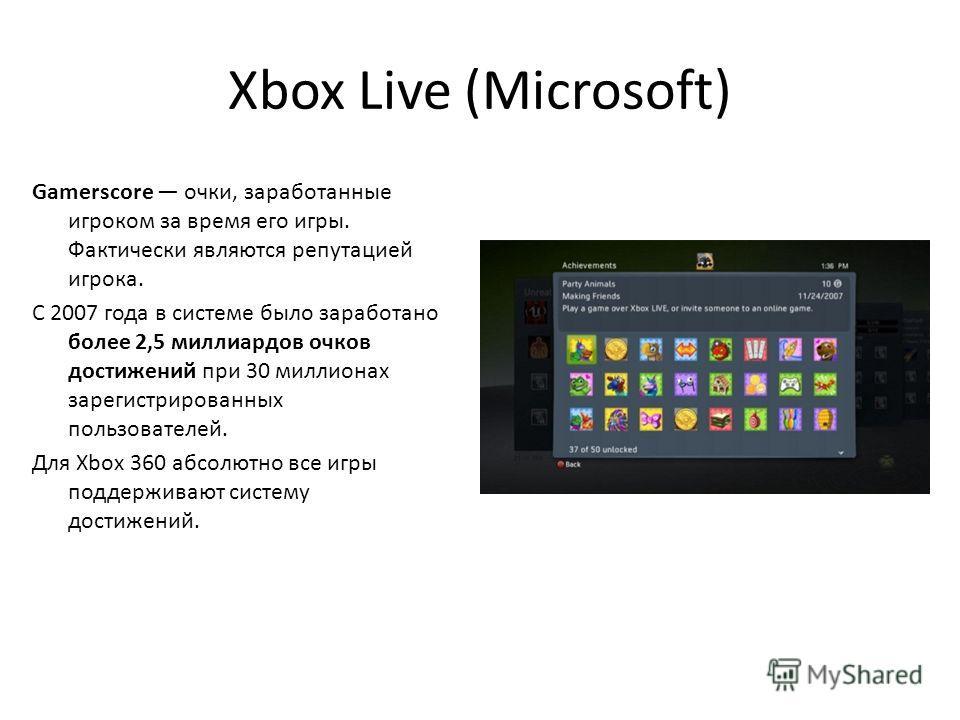 Xbox Live (Microsoft) Gamerscore очки, заработанные игроком за время его игры. Фактически являются репутацией игрока. С 2007 года в системе было заработано более 2,5 миллиардов очков достижений при 30 миллионах зарегистрированных пользователей. Для X