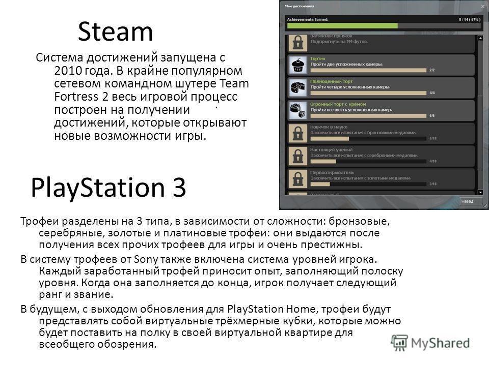 Steam Система достижений запущена с 2010 года. В крайне популярном сетевом командном шутере Team Fortress 2 весь игровой процесс построен на получении достижений, которые открывают новые возможности игры. PlayStation 3. Трофеи разделены на 3 типа, в