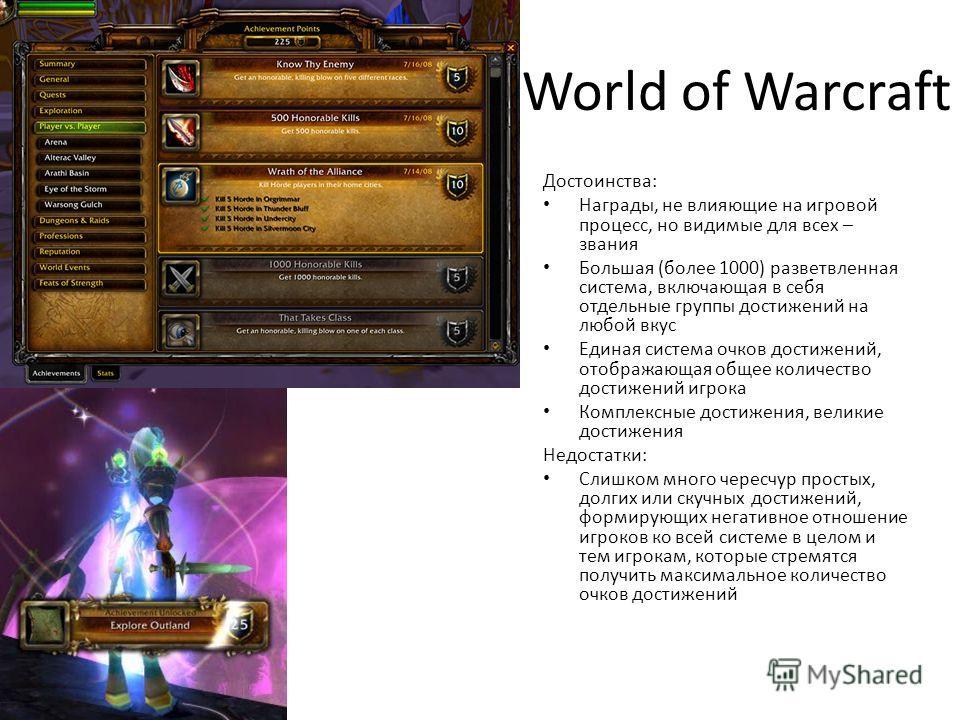 World of Warcraft Достоинства: Награды, не влияющие на игровой процесс, но видимые для всех – звания Большая (более 1000) разветвленная система, включающая в себя отдельные группы достижений на любой вкус Единая система очков достижений, отображающая
