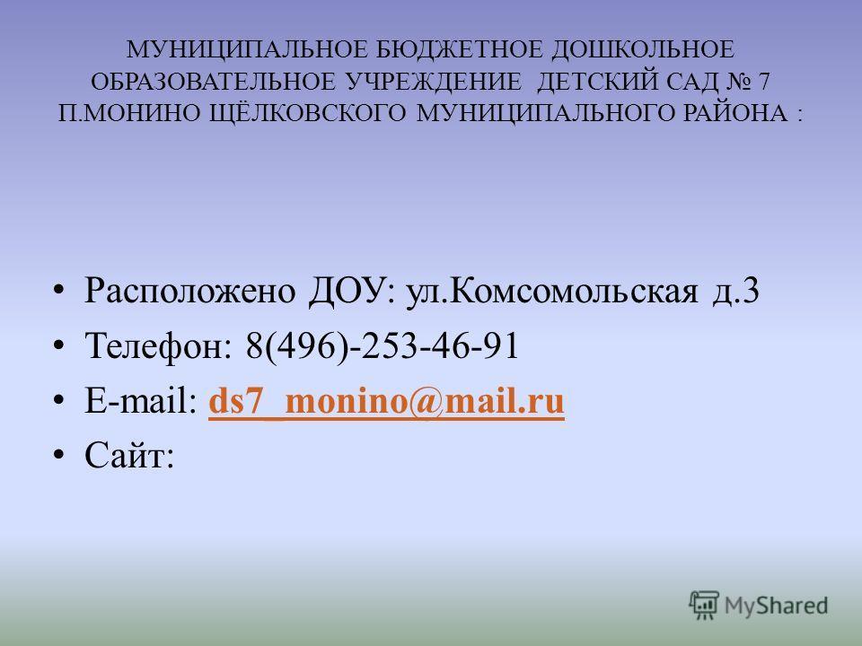 МУНИЦИПАЛЬНОЕ БЮДЖЕТНОЕ ДОШКОЛЬНОЕ ОБРАЗОВАТЕЛЬНОЕ УЧРЕЖДЕНИЕ ДЕТСКИЙ САД 7 П.МОНИНО ЩЁЛКОВСКОГО МУНИЦИПАЛЬНОГО РАЙОНА : Расположено ДОУ: ул.Комсомольская д.3 Телефон: 8(496)-253-46-91 E-mail: ds7_monino@mail.ruds7_monino@mail.ru Сайт: