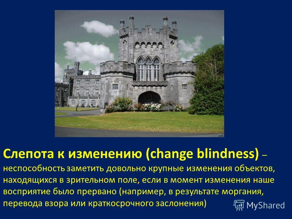 Cлепота к изменению (change blindness) – неспособность заметить довольно крупные изменения объектов, находящихся в зрительном поле, если в момент изменения наше восприятие было прервано (например, в результате моргания, перевода взора или краткосрочн