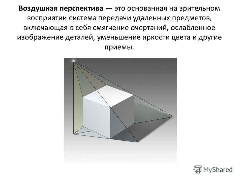 Воздушная перспектива это основанная на зрительном восприятии система передачи удаленных предметов, включающая в себя смягчение очертаний, ослабленное изображение деталей, уменьшение яркости цвета и другие приемы.