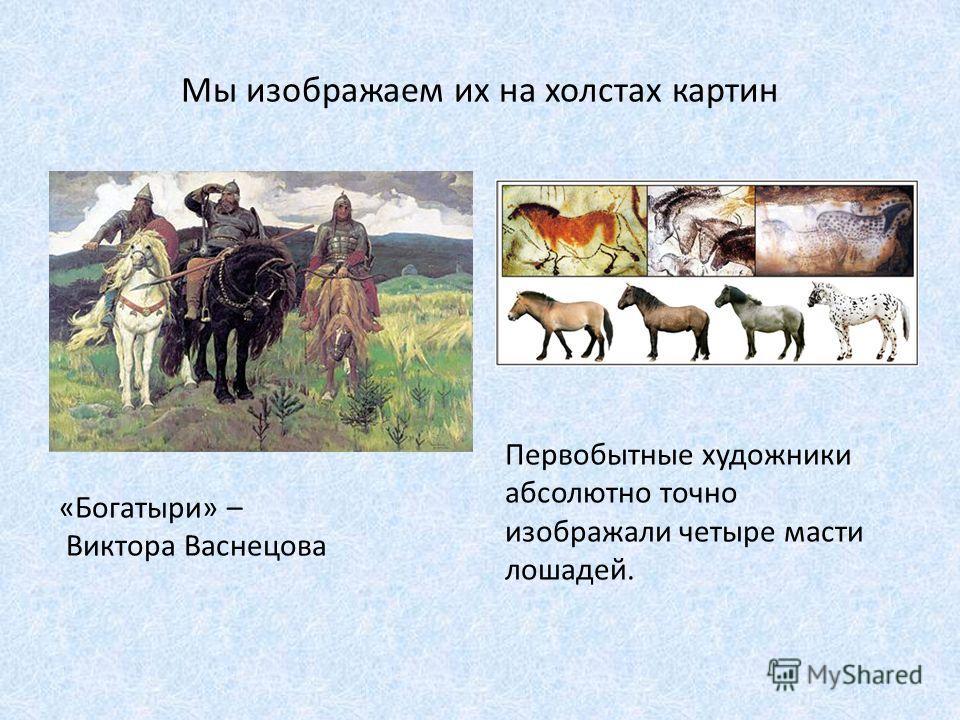 Презентация на тему Лошади это Доклад подготовила Ученица В  4 Мы изображаем их на холстах картин Богатыри Виктора Васнецова Первобытные художники абсолютно точно изображали четыре масти лошадей