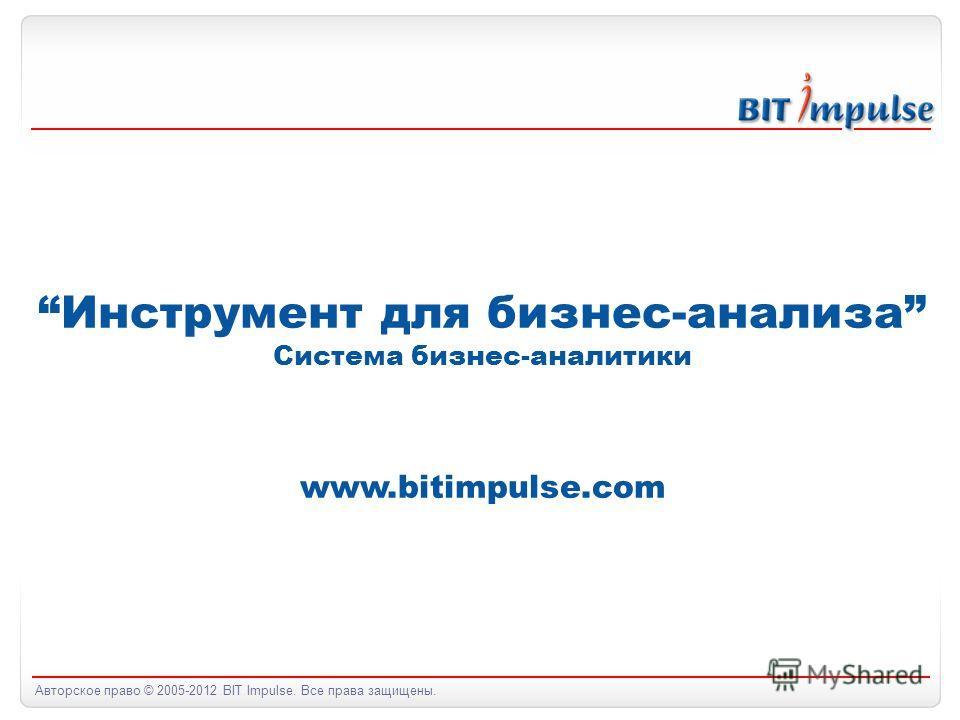 Авторское право © 2005-2012 BIT Impulse. Все права защищены. Инструмент для бизнес-анализа Система бизнес-аналитики www.bitimpulse.com