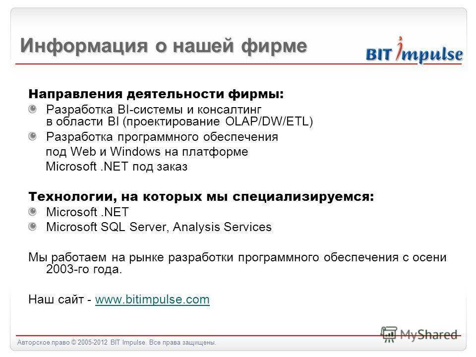 Авторское право © 2005-2012 BIT Impulse. Все права защищены. Информация о нашей фирме Направления деятельности фирмы: Разработка BI-системы и консалтинг в области BI (проектирование OLAP/DW/ETL) Разработка программного обеспечения под Web и Windows н