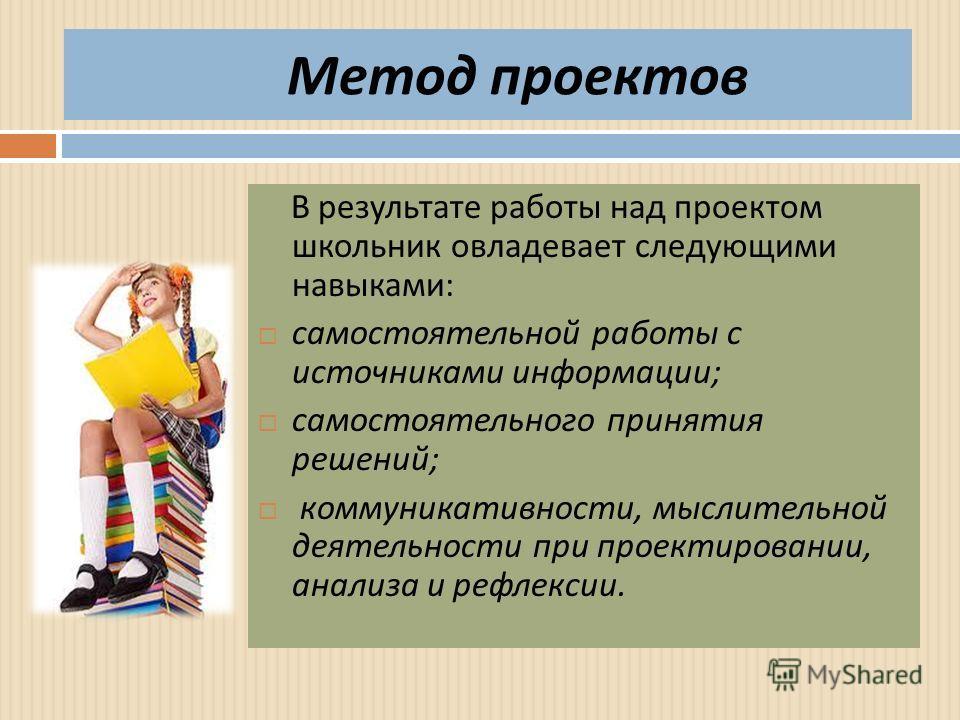 Метод проектов В результате работы над проектом школьник овладевает следующими навыками : самостоятельной работы с источниками информации ; самостоятельного принятия решений ; коммуникативности, мыслительной деятельности при проектировании, анализа и