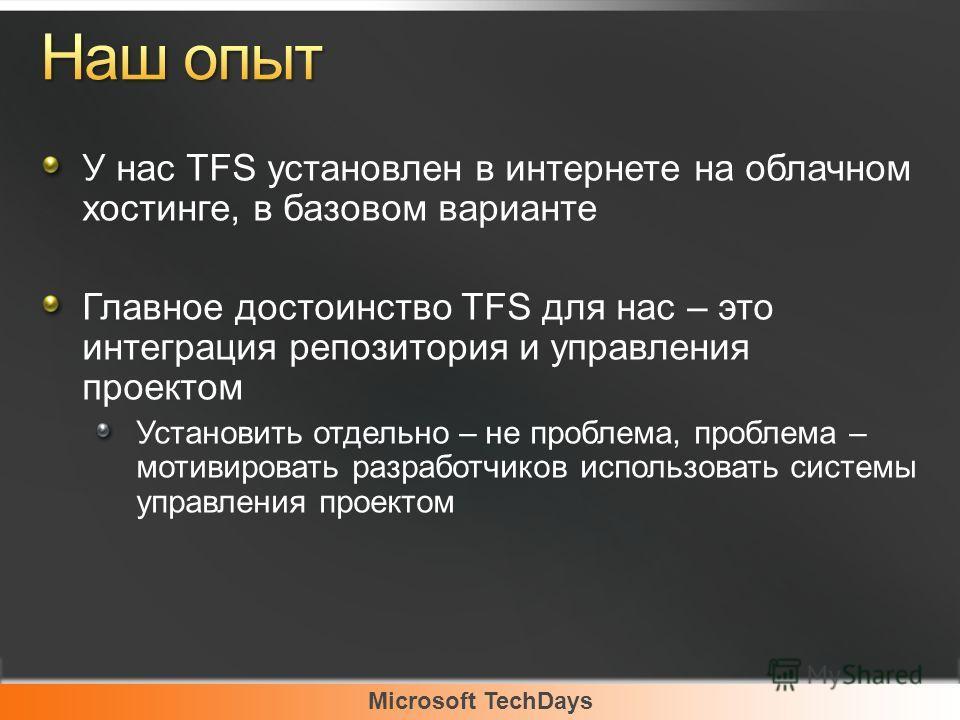 Microsoft TechDays У нас TFS установлен в интернете на облачном хостинге, в базовом варианте Главное достоинство TFS для нас – это интеграция репозитория и управления проектом Установить отдельно – не проблема, проблема – мотивировать разработчиков и