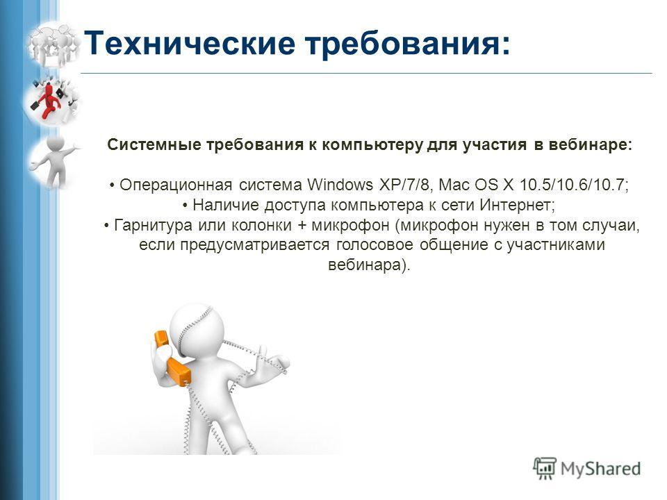 Технические требования: Системные требования к компьютеру для участия в вебинаре: Операционная система Windows XP/7/8, Mac OS X 10.5/10.6/10.7; Наличие доступа компьютера к сети Интернет; Гарнитура или колонки + микрофон (микрофон нужен в том случаи,