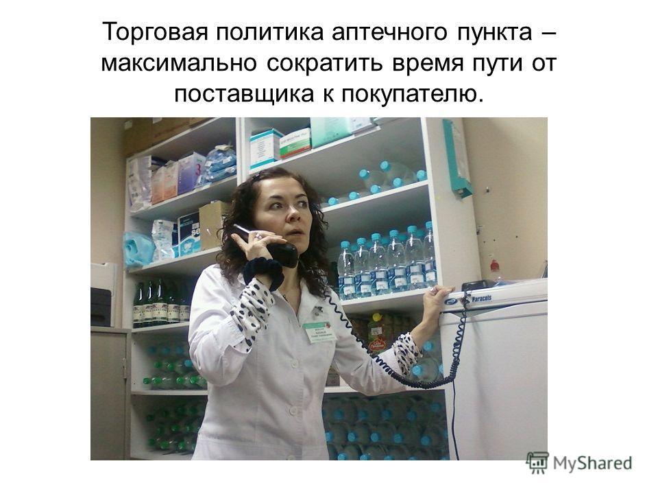 Торговая политика аптечного пункта – максимально сократить время пути от поставщика к покупателю.