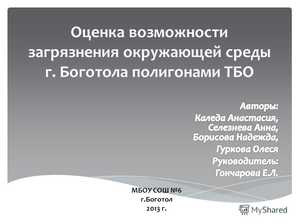 Оценка возможности загрязнения окружающей среды г. Боготола полигонами ТБО МБОУ СОШ 6 г.Боготол 2013 г.