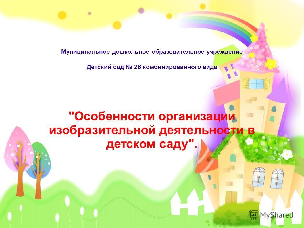 Муниципальное дошкольное образовательное учреждение Детский сад 26 комбинированного вида Особенности организации изобразительной деятельности в детском саду.