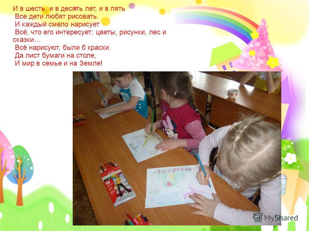 И в шесть, и в десять лет, и в пять Все дети любят рисовать. И каждый смело нарисует Всё, что его интересует: цветы, рисунки, лес и сказки… Всё нарисуют, были б краски. Да лист бумаги на столе, И мир в семье и на Земле!