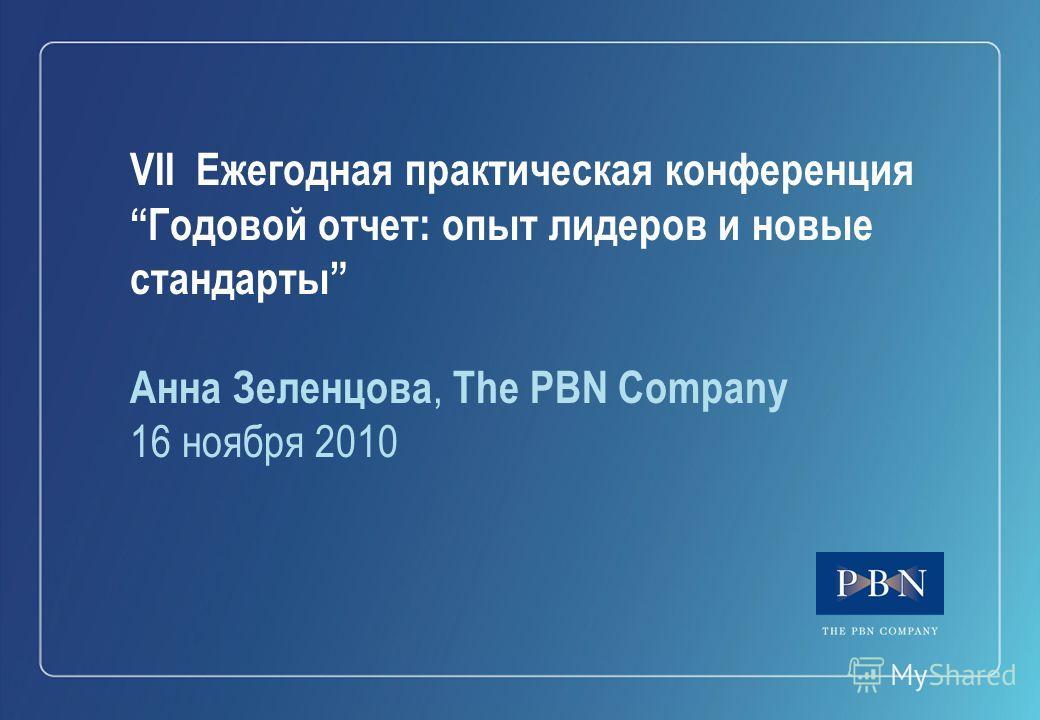 VII Ежегодная практическая конференция Годовой отчет: опыт лидеров и новые стандарты Анна Зеленцова, The PBN Company 16 ноября 2010