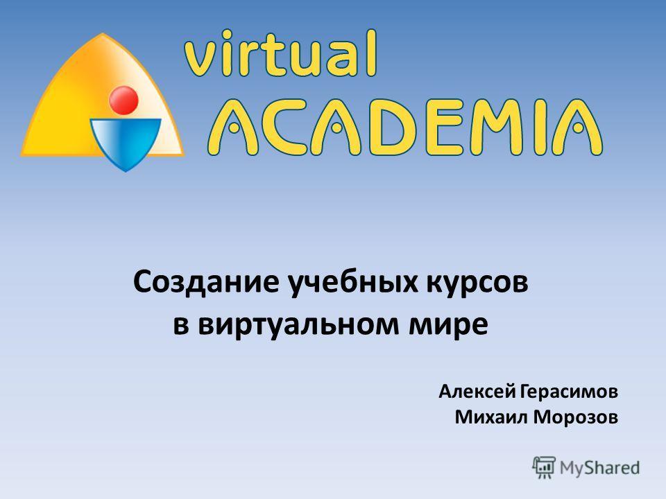 Создание учебных курсов в виртуальном мире Алексей Герасимов Михаил Морозов