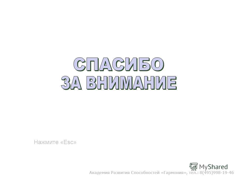 Академия Развития Способностей «Гармония», тел.: 8(495)998-19-46 Нажмите «Esc»