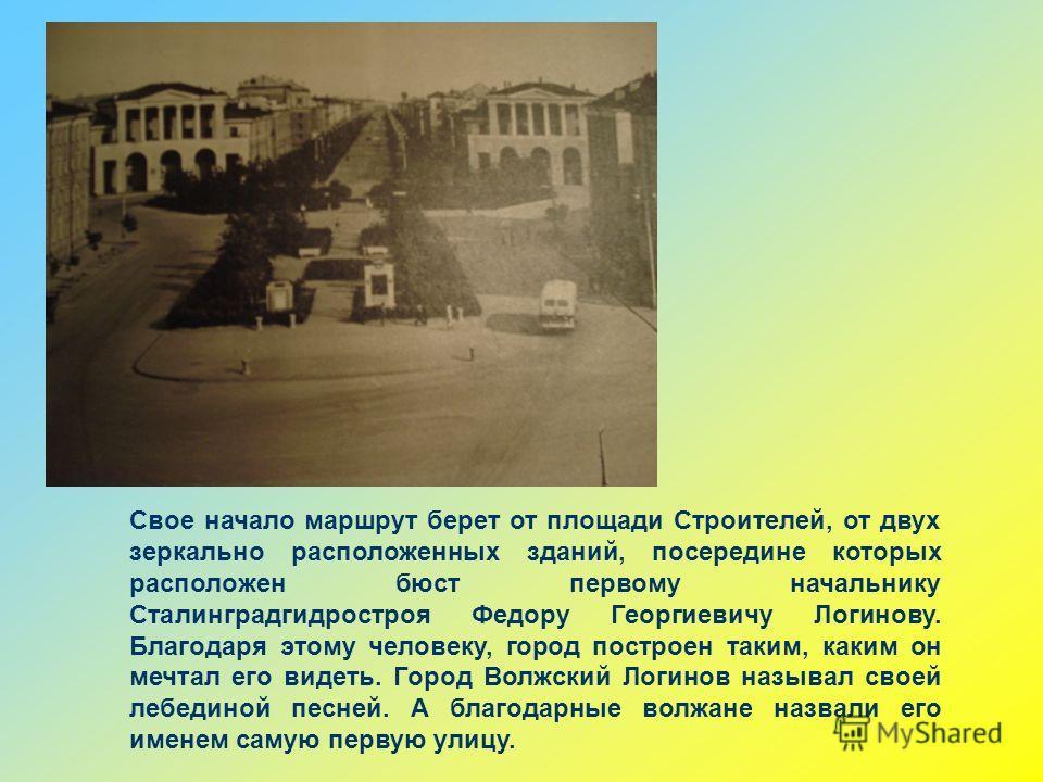 Свое начало маршрут берет от площади Строителей, от двух зеркально расположенных зданий, посередине которых расположен бюст первому начальнику Сталинградгидростроя Федору Георгиевичу Логинову. Благодаря этому человеку, город построен таким, каким он
